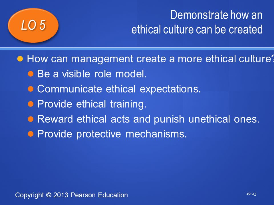 Copyright © 2013 Pearson Education Demonstrate how an ethical culture can be created 16-23 LO 5 How can management create a more ethical culture.
