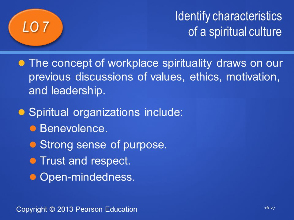 Copyright © 2013 Pearson Education Identify characteristics of a spiritual culture 16-27 LO 7 The concept of workplace spirituality draws on our previous discussions of values, ethics, motivation, and leadership.