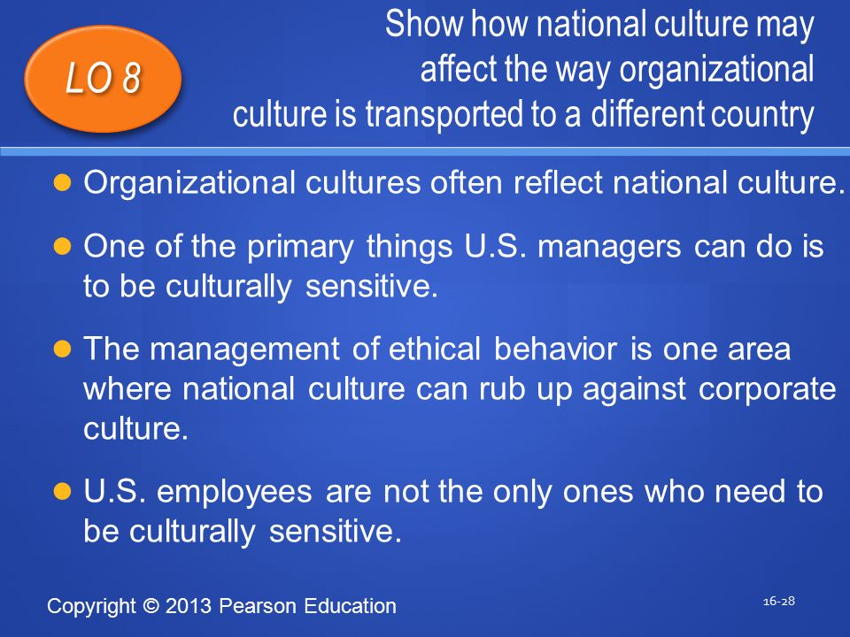 Copyright © 2013 Pearson Education Show how national culture may affect the way organizational culture is transported to a different country 16-28 LO 8 Organizational cultures often reflect national culture.