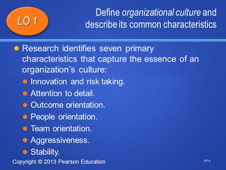 Copyright © 2013 Pearson Education Define organizational culture and describe its common characteristics 16-4 LO 1 Research identifies seven primary characteristics that capture the essence of an organization's culture: Innovation and risk taking.