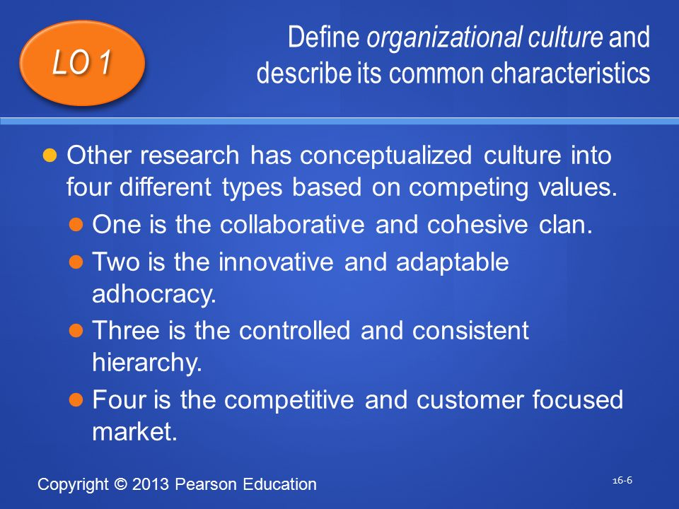 Copyright © 2013 Pearson Education Define organizational culture and describe its common characteristics 16-6 LO 1 Other research has conceptualized culture into four different types based on competing values.