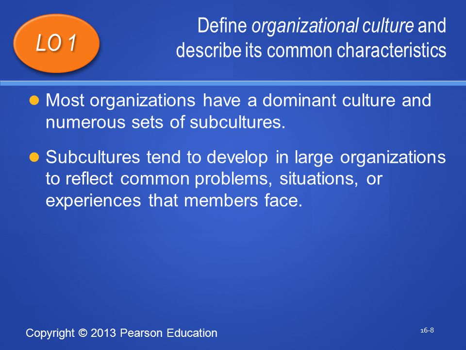 Copyright © 2013 Pearson Education Define organizational culture and describe its common characteristics 16-8 LO 1 Most organizations have a dominant culture and numerous sets of subcultures.