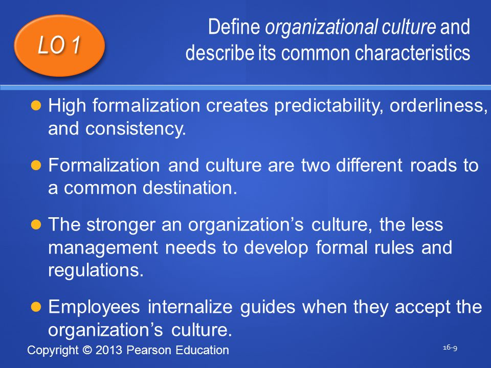 Copyright © 2013 Pearson Education Define organizational culture and describe its common characteristics 16-9 LO 1 High formalization creates predictability, orderliness, and consistency.