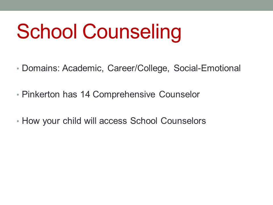School Counseling Domains: Academic, Career/College, Social-Emotional Pinkerton has 14 Comprehensive Counselor How your child will access School Counselors