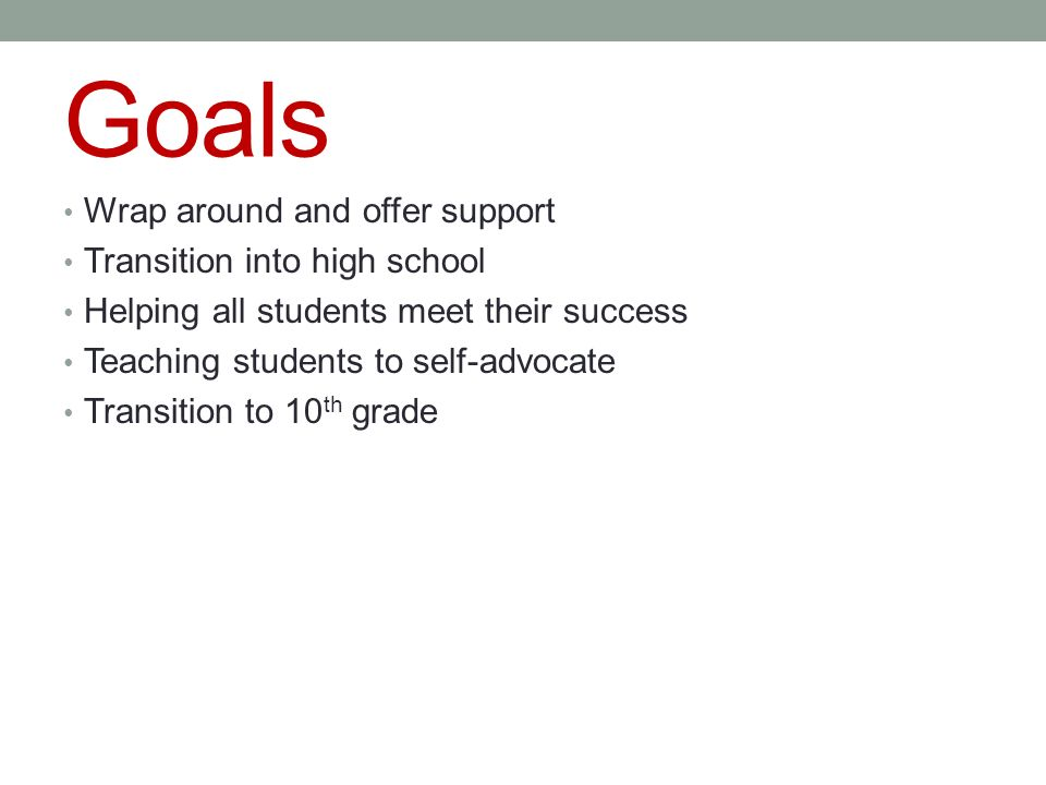 Goals Wrap around and offer support Transition into high school Helping all students meet their success Teaching students to self-advocate Transition to 10 th grade