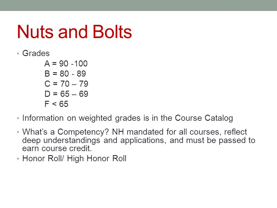 Nuts and Bolts Grades A = 90 -100 B = 80 - 89 C = 70 – 79 D = 65 – 69 F < 65 Information on weighted grades is in the Course Catalog What's a Competency.