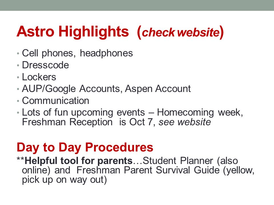 Astro Highlights ( check website ) Cell phones, headphones Dresscode Lockers AUP/Google Accounts, Aspen Account Communication Lots of fun upcoming events – Homecoming week, Freshman Reception is Oct 7, see website Day to Day Procedures **Helpful tool for parents…Student Planner (also online) and Freshman Parent Survival Guide (yellow, pick up on way out)