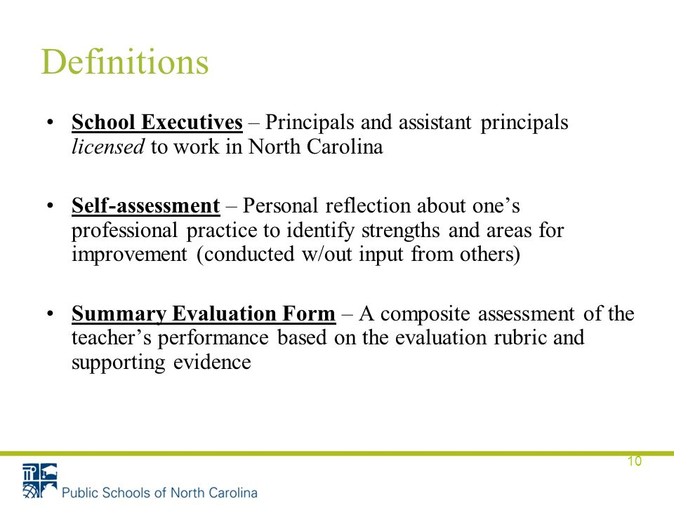 10 Definitions School Executives – Principals and assistant principals licensed to work in North Carolina Self-assessment – Personal reflection about one's professional practice to identify strengths and areas for improvement (conducted w/out input from others) Summary Evaluation Form – A composite assessment of the teacher's performance based on the evaluation rubric and supporting evidence