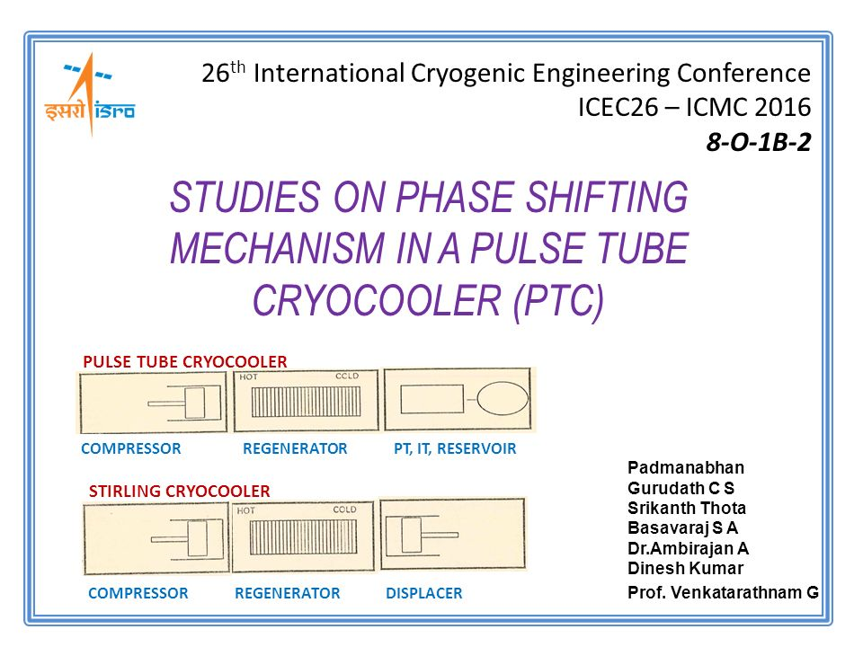 STUDIES ON PHASE SHIFTING MECHANISM IN A PULSE TUBE CRYOCOOLER (PTC) 26 th International Cryogenic Engineering Conference ICEC26 – ICMC O-1B-2 COMPRESSOR REGENERATOR DISPLACER STIRLING CRYOCOOLER COMPRESSOR REGENERATOR PT, IT, RESERVOIR PULSE TUBE CRYOCOOLER Padmanabhan Gurudath C S Srikanth Thota Basavaraj S A Dr.Ambirajan A Dinesh Kumar Prof.
