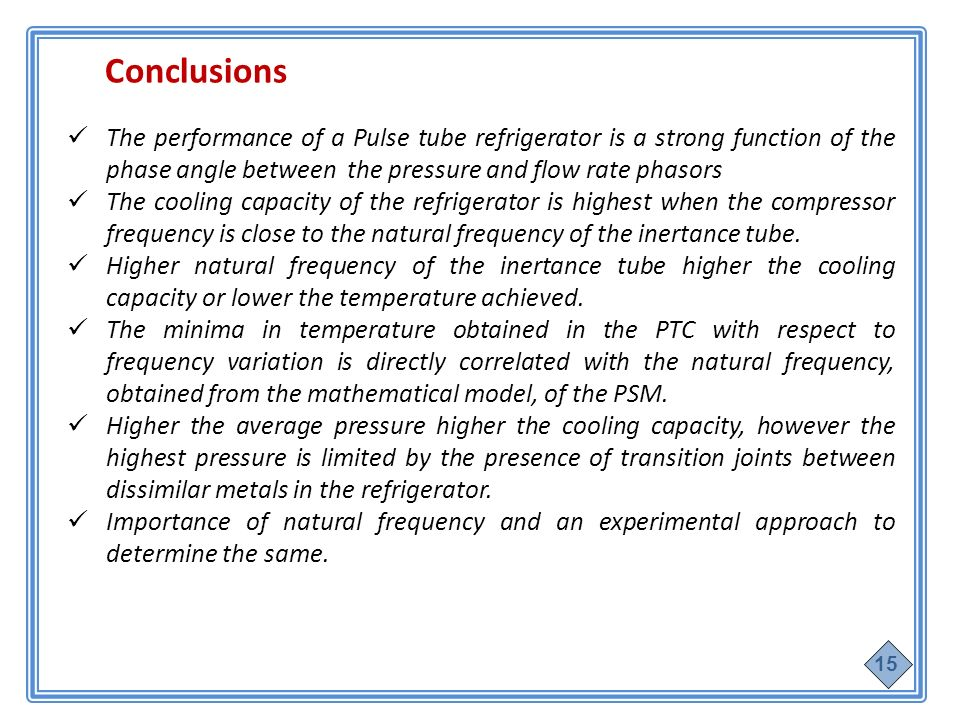 Conclusions The performance of a Pulse tube refrigerator is a strong function of the phase angle between the pressure and flow rate phasors The cooling capacity of the refrigerator is highest when the compressor frequency is close to the natural frequency of the inertance tube.