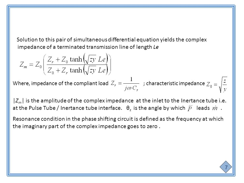Solution to this pair of simultaneous differential equation yields the complex impedance of a terminated transmission line of length Le Where, impedance of the compliant load ; characteristic impedance |Z m | is the amplitude of the complex impedance at the inlet to the Inertance tube i.e.