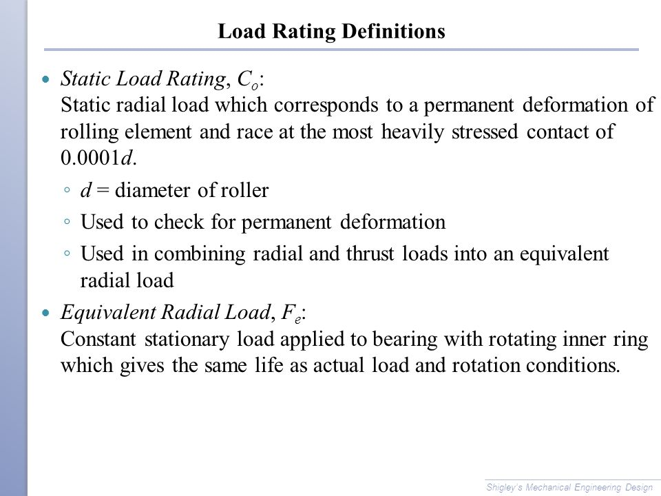 Load Rating Definitions Static Load Rating, C o : Static radial load which corresponds to a permanent deformation of rolling element and race at the most heavily stressed contact of 0.0001d.