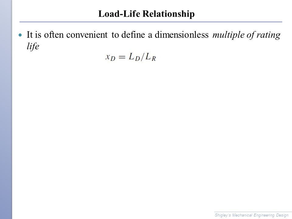Load-Life Relationship It is often convenient to define a dimensionless multiple of rating life Shigley's Mechanical Engineering Design