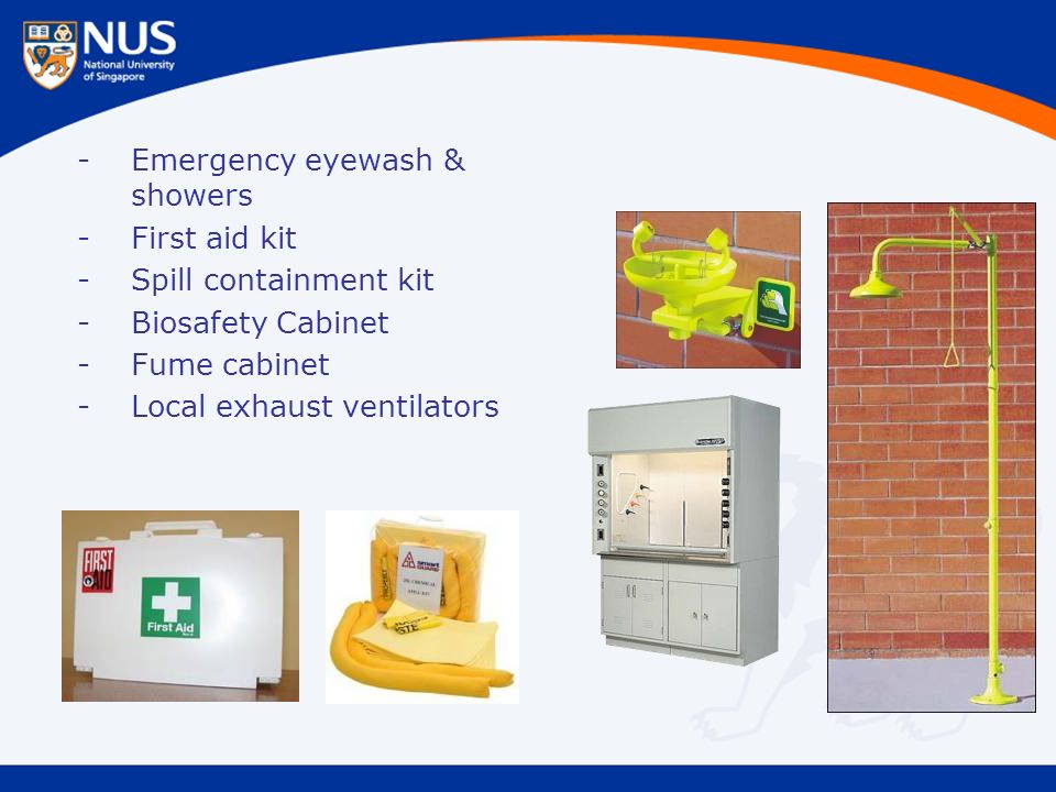 -Emergency eyewash & showers -First aid kit -Spill containment kit -Biosafety Cabinet -Fume cabinet -Local exhaust ventilators