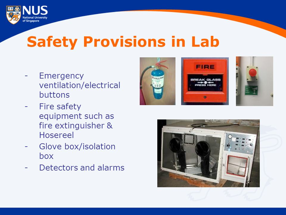 Safety Provisions in Lab -Emergency ventilation/electrical buttons -Fire safety equipment such as fire extinguisher & Hosereel -Glove box/isolation box -Detectors and alarms