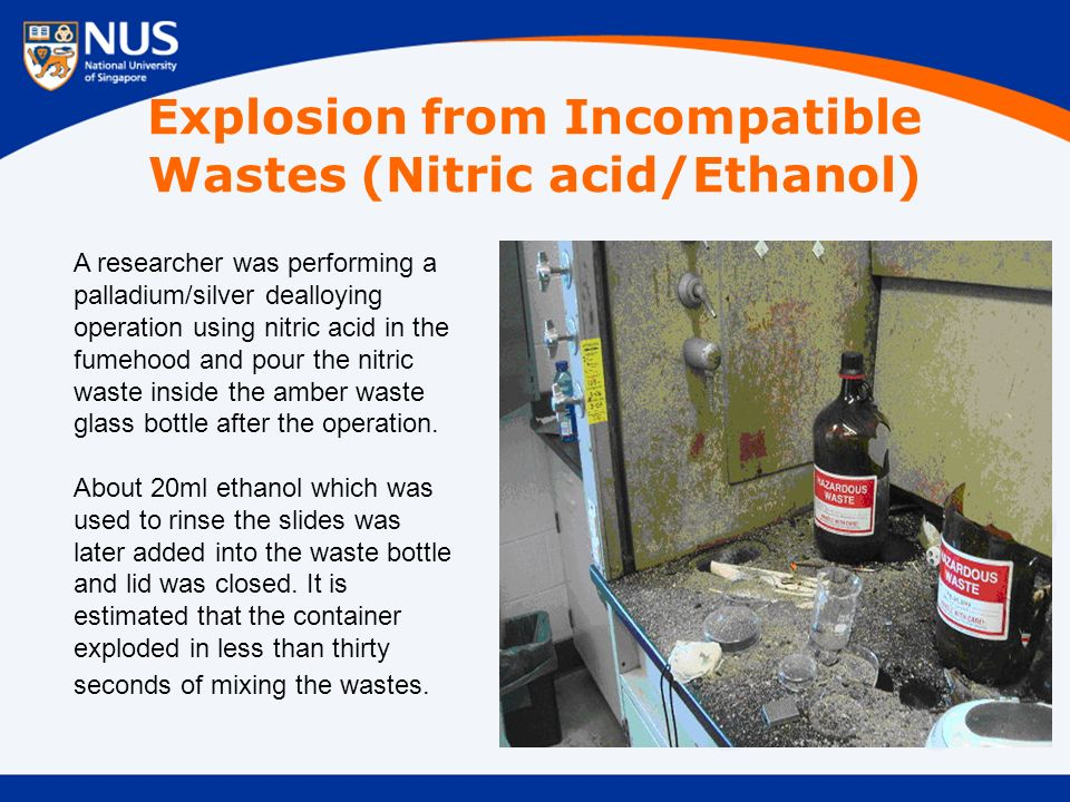 Explosion from Incompatible Wastes (Nitric acid/Ethanol) A researcher was performing a palladium/silver dealloying operation using nitric acid in the fumehood and pour the nitric waste inside the amber waste glass bottle after the operation.
