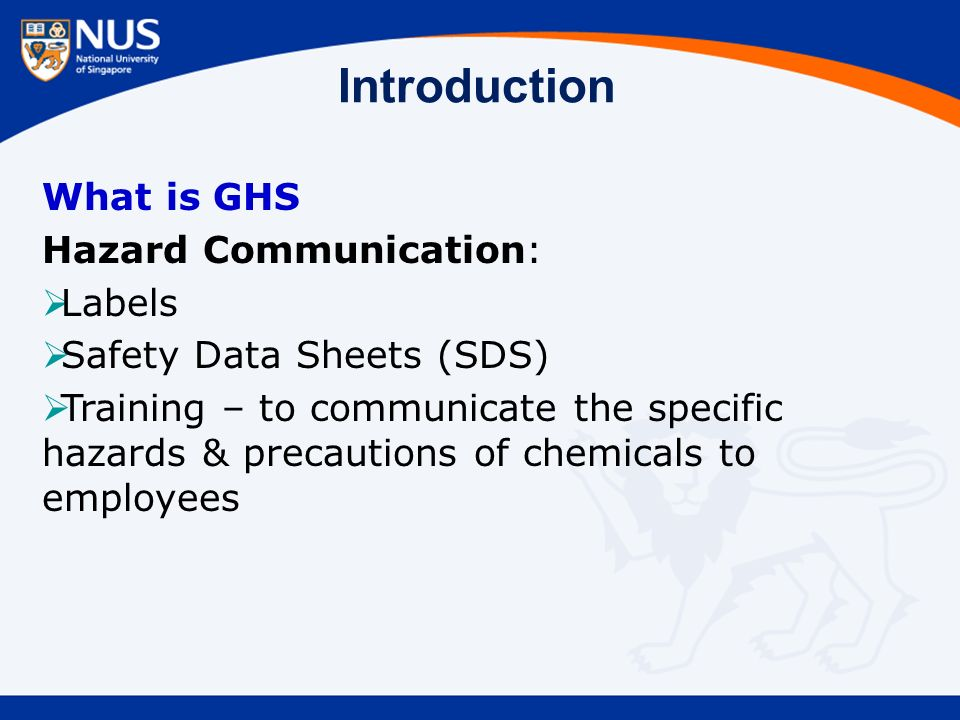Introduction What is GHS Hazard Communication:  Labels  Safety Data Sheets (SDS)  Training – to communicate the specific hazards & precautions of chemicals to employees