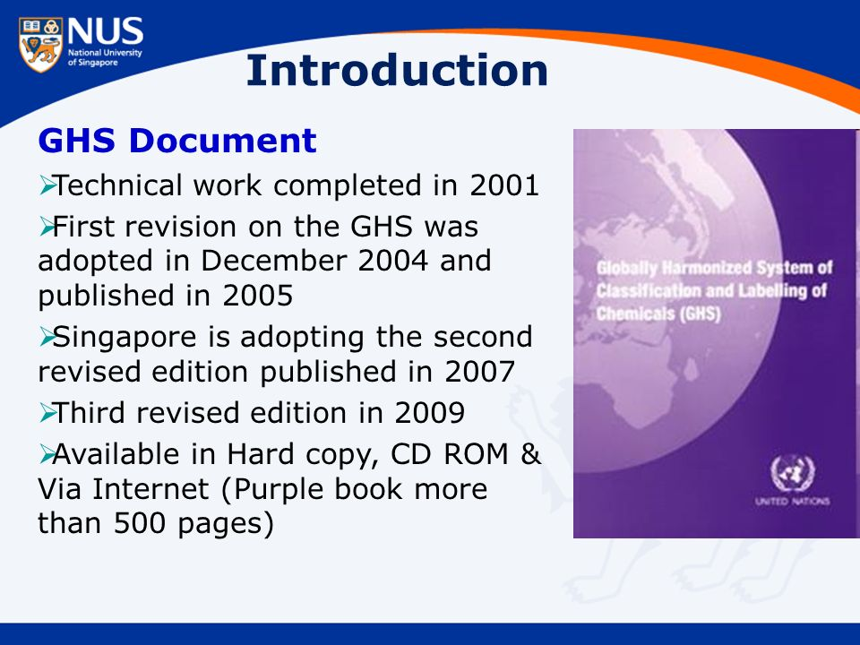 Introduction GHS Document  Technical work completed in 2001  First revision on the GHS was adopted in December 2004 and published in 2005  Singapore is adopting the second revised edition published in 2007  Third revised edition in 2009  Available in Hard copy, CD ROM & Via Internet (Purple book more than 500 pages)