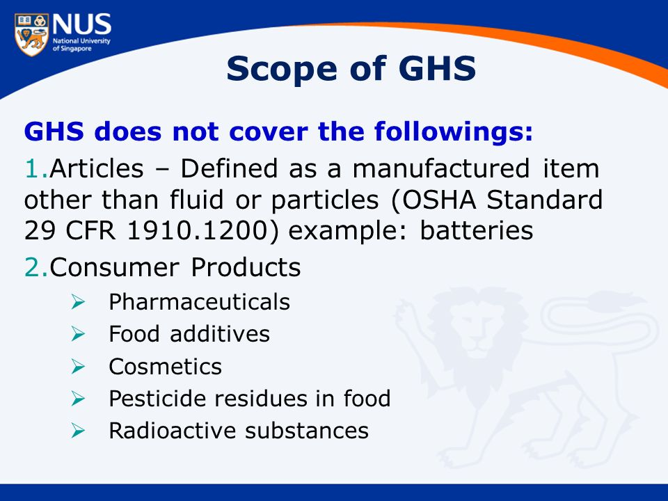 Scope of GHS GHS does not cover the followings: 1.Articles – Defined as a manufactured item other than fluid or particles (OSHA Standard 29 CFR 1910.1200) example: batteries 2.Consumer Products  Pharmaceuticals  Food additives  Cosmetics  Pesticide residues in food  Radioactive substances