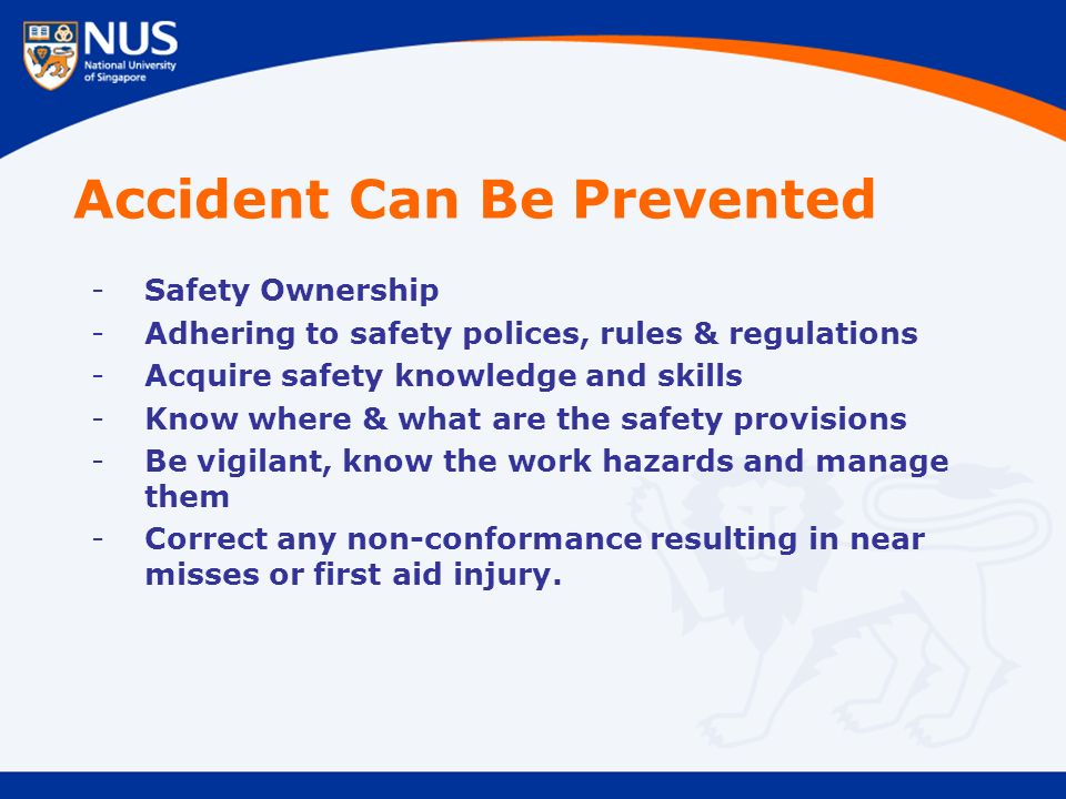 Accident Can Be Prevented -Safety Ownership -Adhering to safety polices, rules & regulations -Acquire safety knowledge and skills -Know where & what are the safety provisions -Be vigilant, know the work hazards and manage them -Correct any non-conformance resulting in near misses or first aid injury.