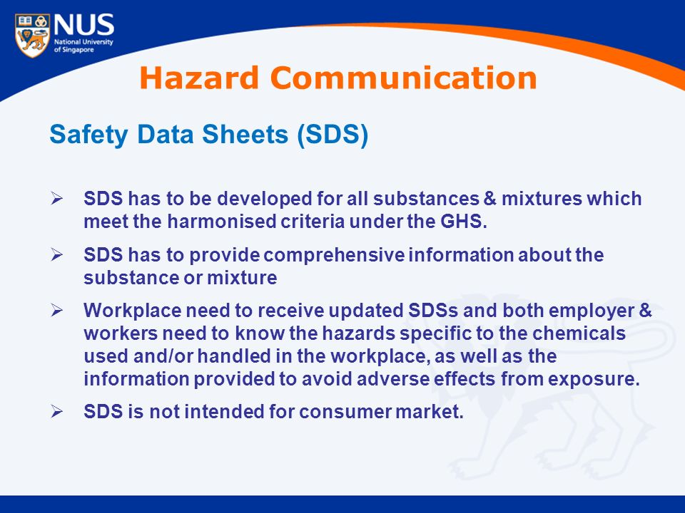 Safety Data Sheets (SDS)  SDS has to be developed for all substances & mixtures which meet the harmonised criteria under the GHS.