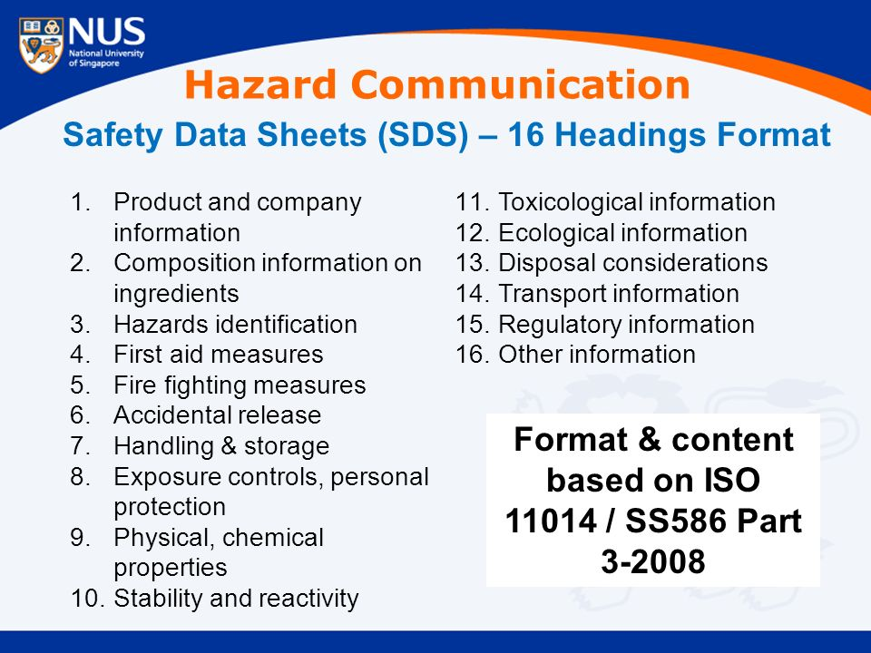Safety Data Sheets (SDS) – 16 Headings Format 1.Product and company information 2.Composition information on ingredients 3.Hazards identification 4.First aid measures 5.Fire fighting measures 6.Accidental release 7.Handling & storage 8.Exposure controls, personal protection 9.Physical, chemical properties 10.Stability and reactivity 11.Toxicological information 12.Ecological information 13.Disposal considerations 14.Transport information 15.Regulatory information 16.Other information Format & content based on ISO 11014 / SS586 Part 3-2008 Hazard Communication