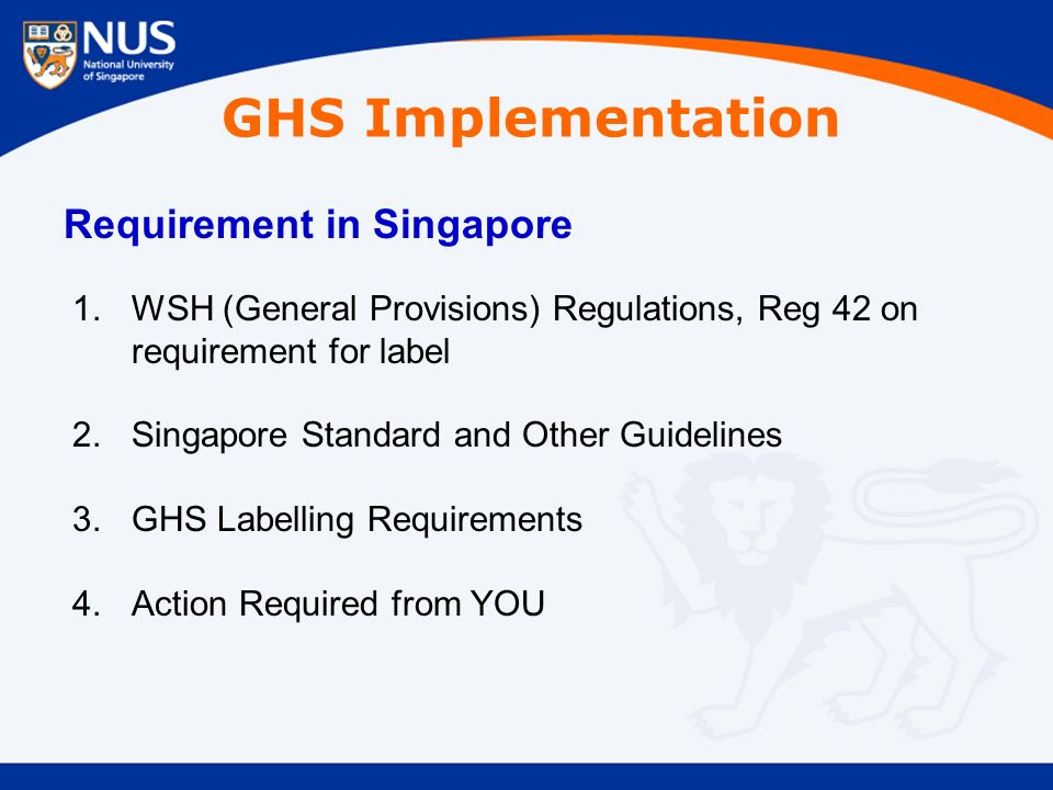 GHS Implementation Requirement in Singapore 1.WSH (General Provisions) Regulations, Reg 42 on requirement for label 2.Singapore Standard and Other Guidelines 3.GHS Labelling Requirements 4.Action Required from YOU