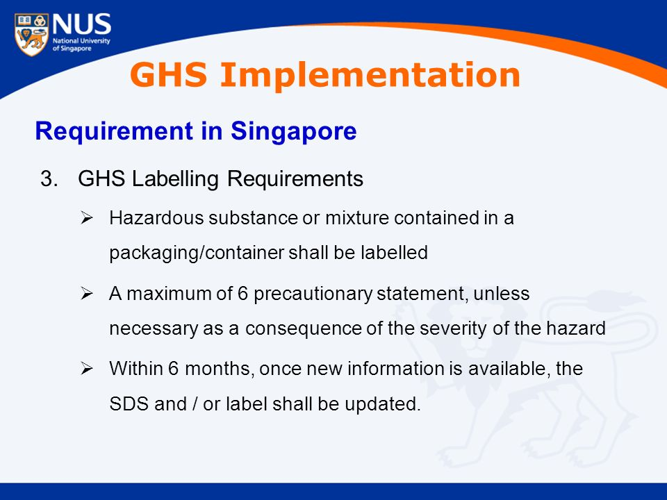 GHS Implementation Requirement in Singapore 3.GHS Labelling Requirements  Hazardous substance or mixture contained in a packaging/container shall be labelled  A maximum of 6 precautionary statement, unless necessary as a consequence of the severity of the hazard  Within 6 months, once new information is available, the SDS and / or label shall be updated.