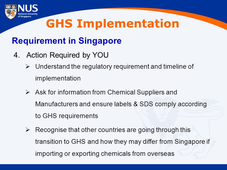 GHS Implementation Requirement in Singapore 4.Action Required by YOU  Understand the regulatory requirement and timeline of implementation  Ask for information from Chemical Suppliers and Manufacturers and ensure labels & SDS comply according to GHS requirements  Recognise that other countries are going through this transition to GHS and how they may differ from Singapore if importing or exporting chemicals from overseas