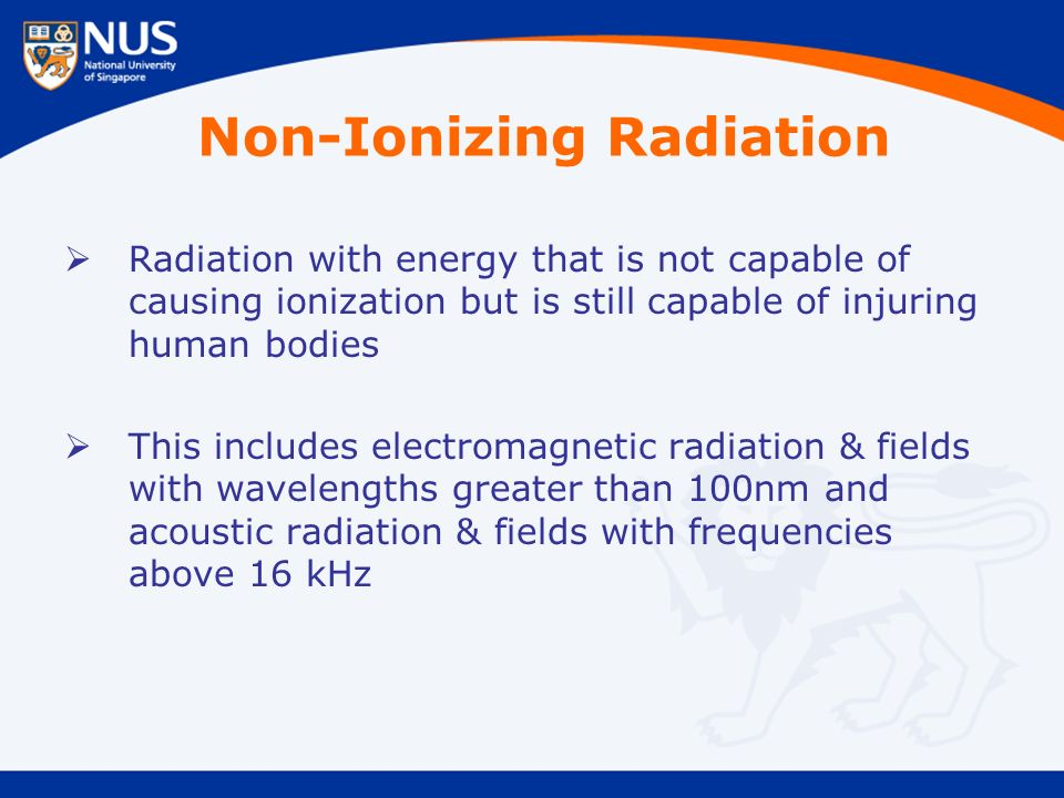 Non-Ionizing Radiation  Radiation with energy that is not capable of causing ionization but is still capable of injuring human bodies  This includes electromagnetic radiation & fields with wavelengths greater than 100nm and acoustic radiation & fields with frequencies above 16 kHz