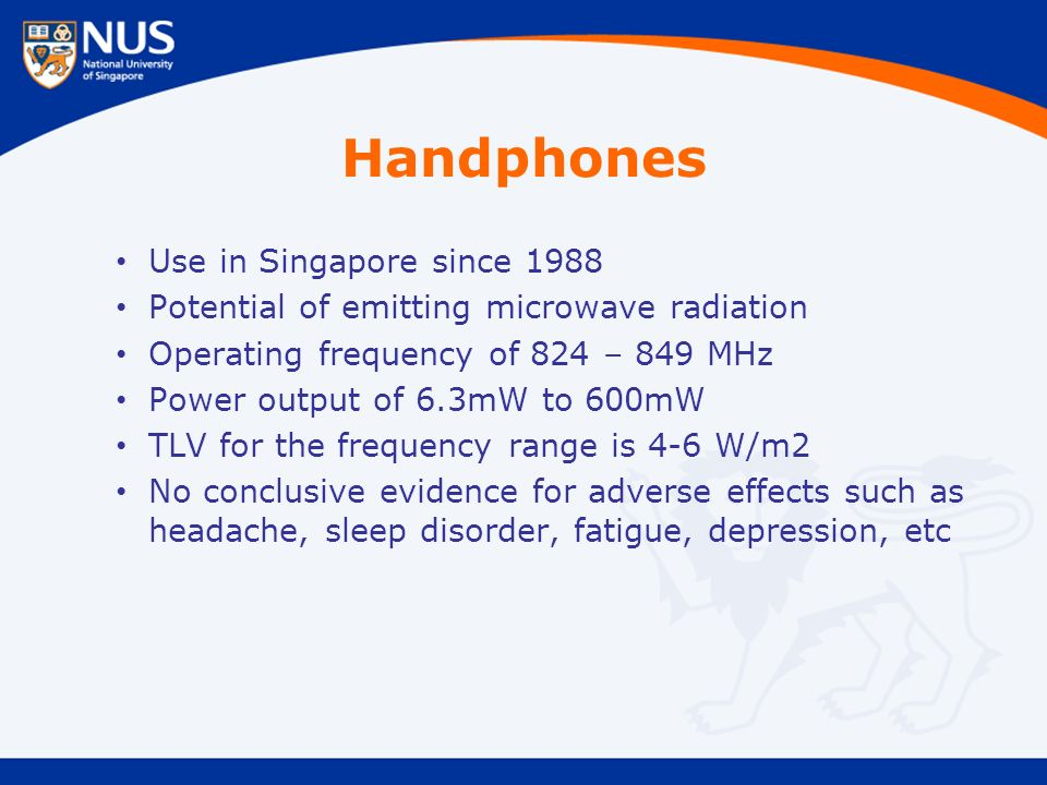 Handphones Use in Singapore since 1988 Potential of emitting microwave radiation Operating frequency of 824 – 849 MHz Power output of 6.3mW to 600mW TLV for the frequency range is 4-6 W/m2 No conclusive evidence for adverse effects such as headache, sleep disorder, fatigue, depression, etc