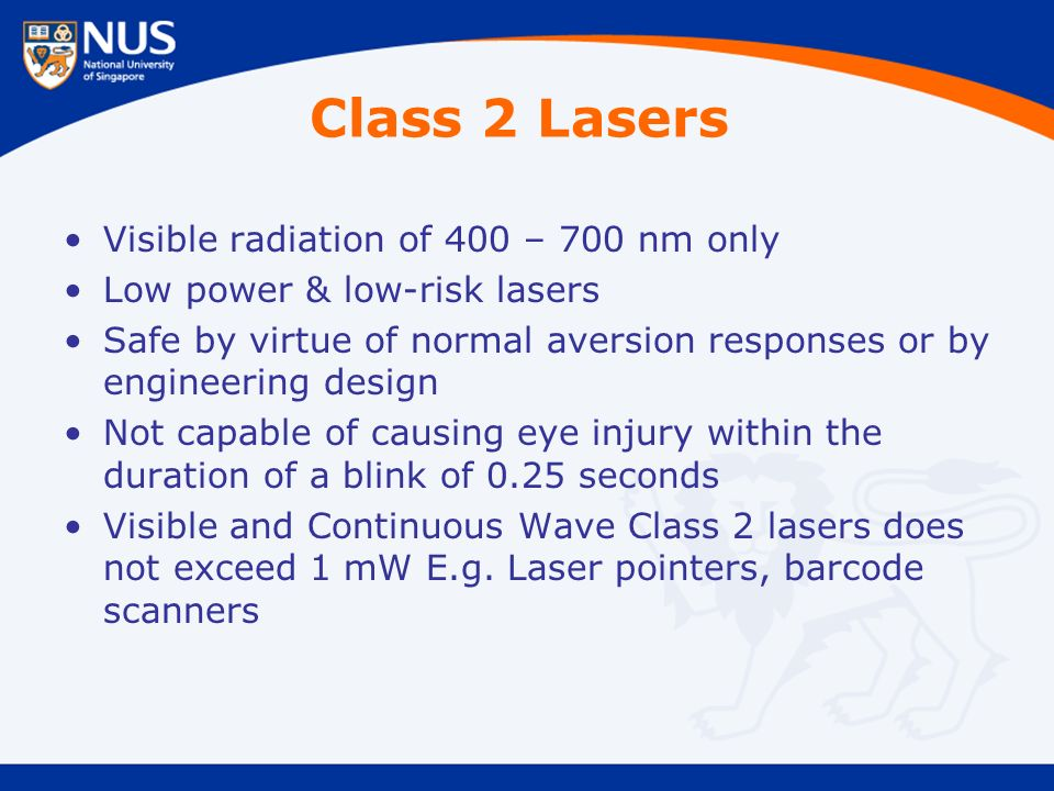 Class 2 Lasers Visible radiation of 400 – 700 nm only Low power & low-risk lasers Safe by virtue of normal aversion responses or by engineering design Not capable of causing eye injury within the duration of a blink of 0.25 seconds Visible and Continuous Wave Class 2 lasers does not exceed 1 mW E.g.