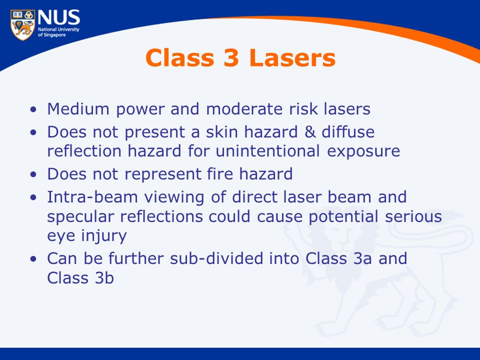 Class 3 Lasers Medium power and moderate risk lasers Does not present a skin hazard & diffuse reflection hazard for unintentional exposure Does not represent fire hazard Intra-beam viewing of direct laser beam and specular reflections could cause potential serious eye injury Can be further sub-divided into Class 3a and Class 3b
