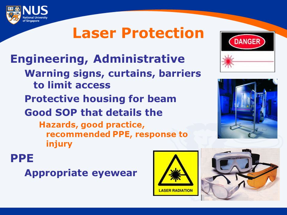 Laser Protection Engineering, Administrative Warning signs, curtains, barriers to limit access Protective housing for beam Good SOP that details the Hazards, good practice, recommended PPE, response to injury PPE Appropriate eyewear
