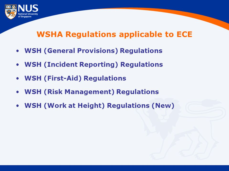 WSHA Regulations applicable to ECE WSH (General Provisions) Regulations WSH (Incident Reporting) Regulations WSH (First-Aid) Regulations WSH (Risk Management) Regulations WSH (Work at Height) Regulations (New)