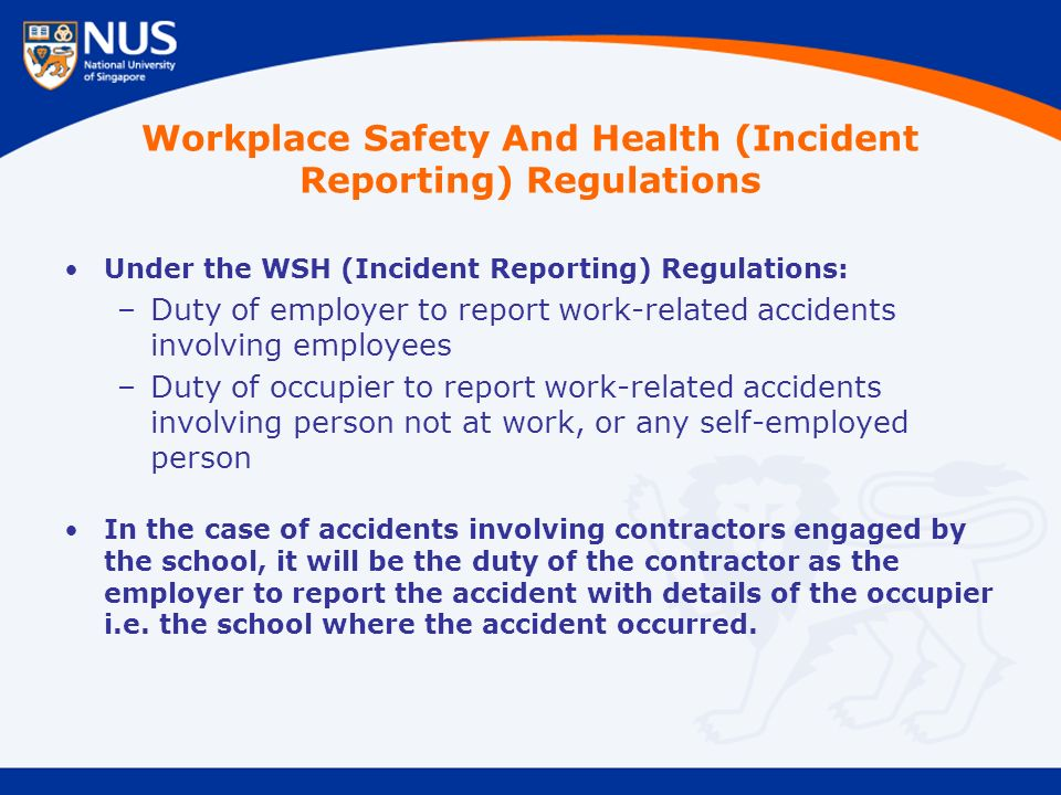 Workplace Safety And Health (Incident Reporting) Regulations Under the WSH (Incident Reporting) Regulations: –Duty of employer to report work-related accidents involving employees –Duty of occupier to report work-related accidents involving person not at work, or any self-employed person In the case of accidents involving contractors engaged by the school, it will be the duty of the contractor as the employer to report the accident with details of the occupier i.e.