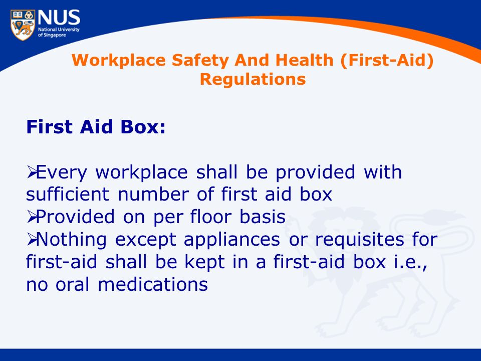 First Aid Box:  Every workplace shall be provided with sufficient number of first aid box  Provided on per floor basis  Nothing except appliances or requisites for first-aid shall be kept in a first-aid box i.e., no oral medications Workplace Safety And Health (First-Aid) Regulations