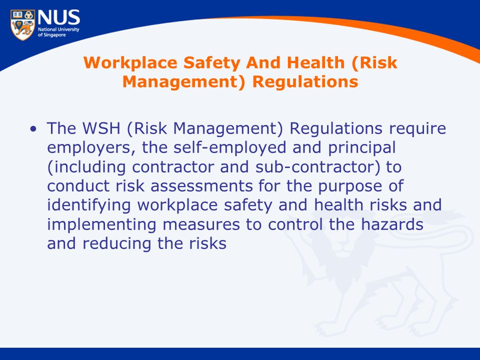 Workplace Safety And Health (Risk Management) Regulations The WSH (Risk Management) Regulations require employers, the self-employed and principal (including contractor and sub-contractor) to conduct risk assessments for the purpose of identifying workplace safety and health risks and implementing measures to control the hazards and reducing the risks