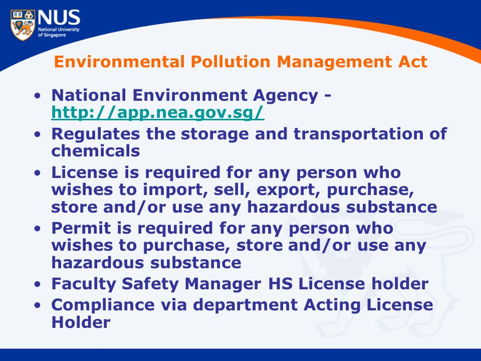 Environmental Pollution Management Act National Environment Agency - http://app.nea.gov.sg/ http://app.nea.gov.sg/ Regulates the storage and transportation of chemicals License is required for any person who wishes to import, sell, export, purchase, store and/or use any hazardous substance Permit is required for any person who wishes to purchase, store and/or use any hazardous substance Faculty Safety Manager HS License holder Compliance via department Acting License Holder