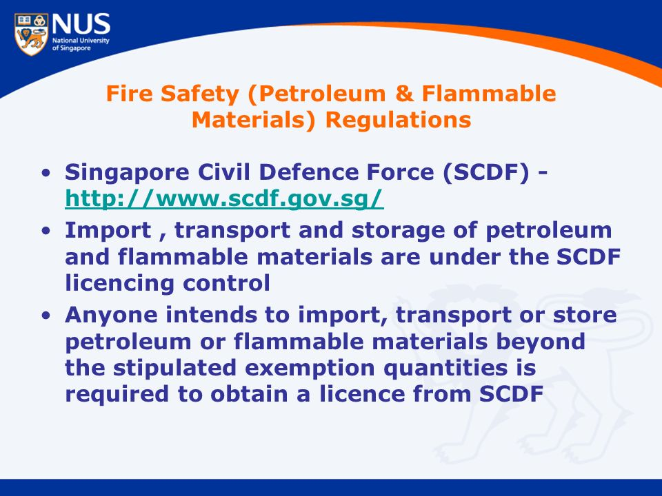 Singapore Civil Defence Force (SCDF) - http://www.scdf.gov.sg/ http://www.scdf.gov.sg/ Import, transport and storage of petroleum and flammable materials are under the SCDF licencing control Anyone intends to import, transport or store petroleum or flammable materials beyond the stipulated exemption quantities is required to obtain a licence from SCDF