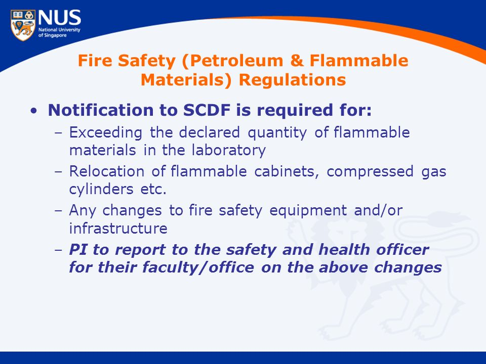 Notification to SCDF is required for: –Exceeding the declared quantity of flammable materials in the laboratory –Relocation of flammable cabinets, compressed gas cylinders etc.