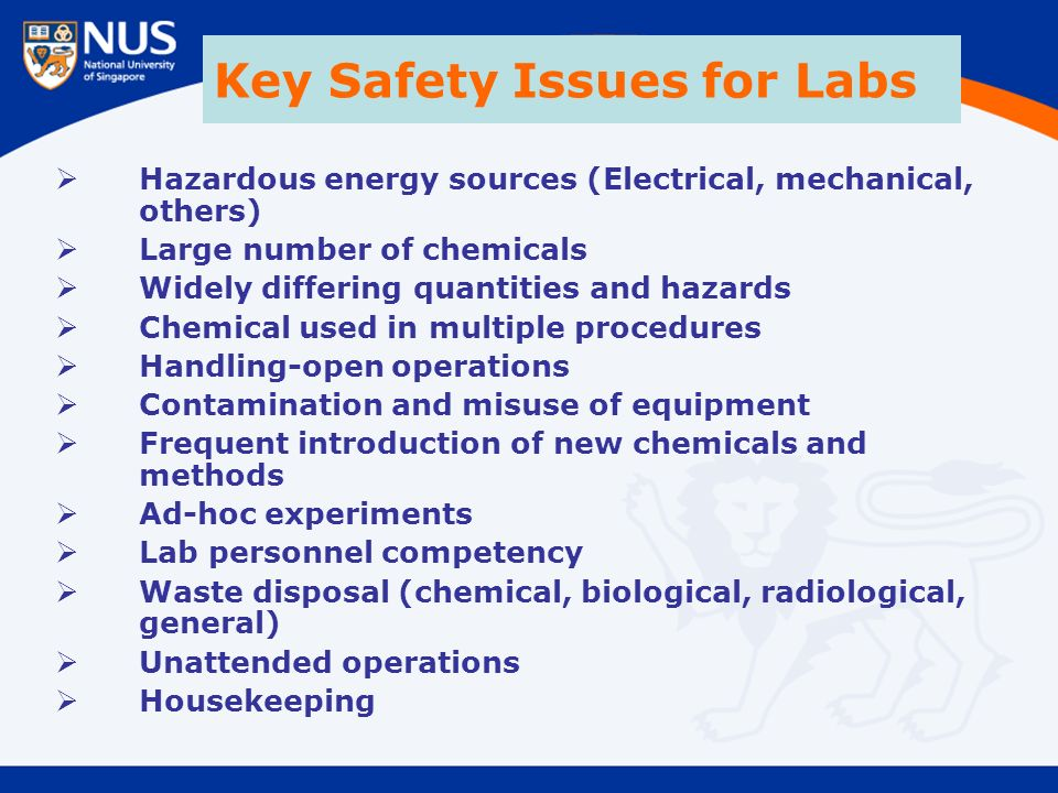 Key Safety Issues for Labs  Hazardous energy sources (Electrical, mechanical, others)  Large number of chemicals  Widely differing quantities and hazards  Chemical used in multiple procedures  Handling-open operations  Contamination and misuse of equipment  Frequent introduction of new chemicals and methods  Ad-hoc experiments  Lab personnel competency  Waste disposal (chemical, biological, radiological, general)  Unattended operations  Housekeeping