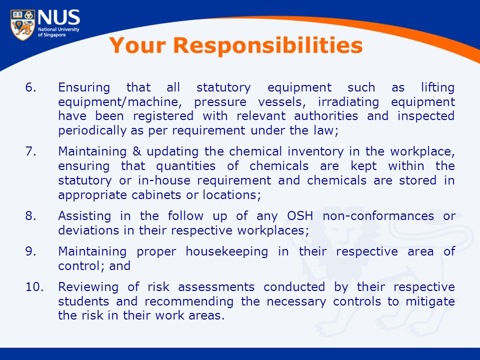Your Responsibilities 6.Ensuring that all statutory equipment such as lifting equipment/machine, pressure vessels, irradiating equipment have been registered with relevant authorities and inspected periodically as per requirement under the law; 7.Maintaining & updating the chemical inventory in the workplace, ensuring that quantities of chemicals are kept within the statutory or in-house requirement and chemicals are stored in appropriate cabinets or locations; 8.Assisting in the follow up of any OSH non-conformances or deviations in their respective workplaces; 9.Maintaining proper housekeeping in their respective area of control; and 10.Reviewing of risk assessments conducted by their respective students and recommending the necessary controls to mitigate the risk in their work areas.
