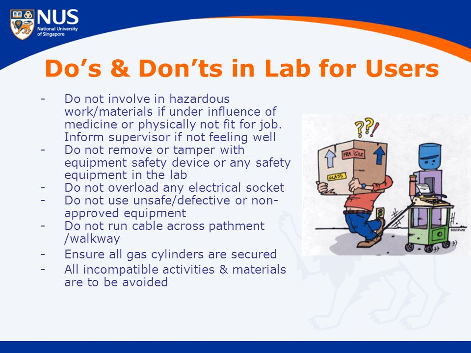 Do's & Don'ts in Lab for Users -Do not involve in hazardous work/materials if under influence of medicine or physically not fit for job.