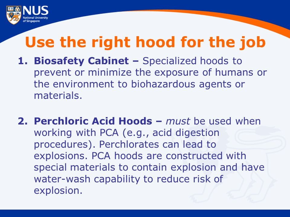 Use the right hood for the job 1.Biosafety Cabinet – Specialized hoods to prevent or minimize the exposure of humans or the environment to biohazardous agents or materials.