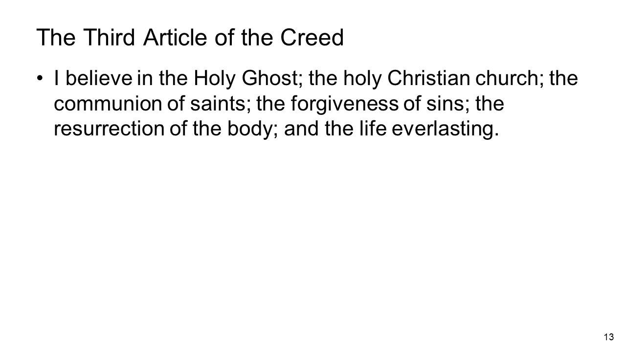 13 The Third Article of the Creed I believe in the Holy Ghost; the holy Christian church; the communion of saints; the forgiveness of sins; the resurrection of the body; and the life everlasting.