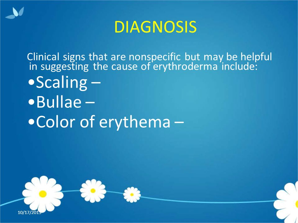 DIAGNOSIS 10/17/2013 Clinical signs that are nonspecific but may be helpful in suggesting the cause of erythroderma include: Scaling – Bullae – Color of erythema –