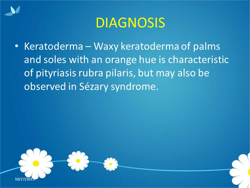 DIAGNOSIS 10/17/2013 Keratoderma – Waxy keratoderma of palms and soles with an orange hue is characteristic of pityriasis rubra pilaris, but may also be observed in Sézary syndrome.
