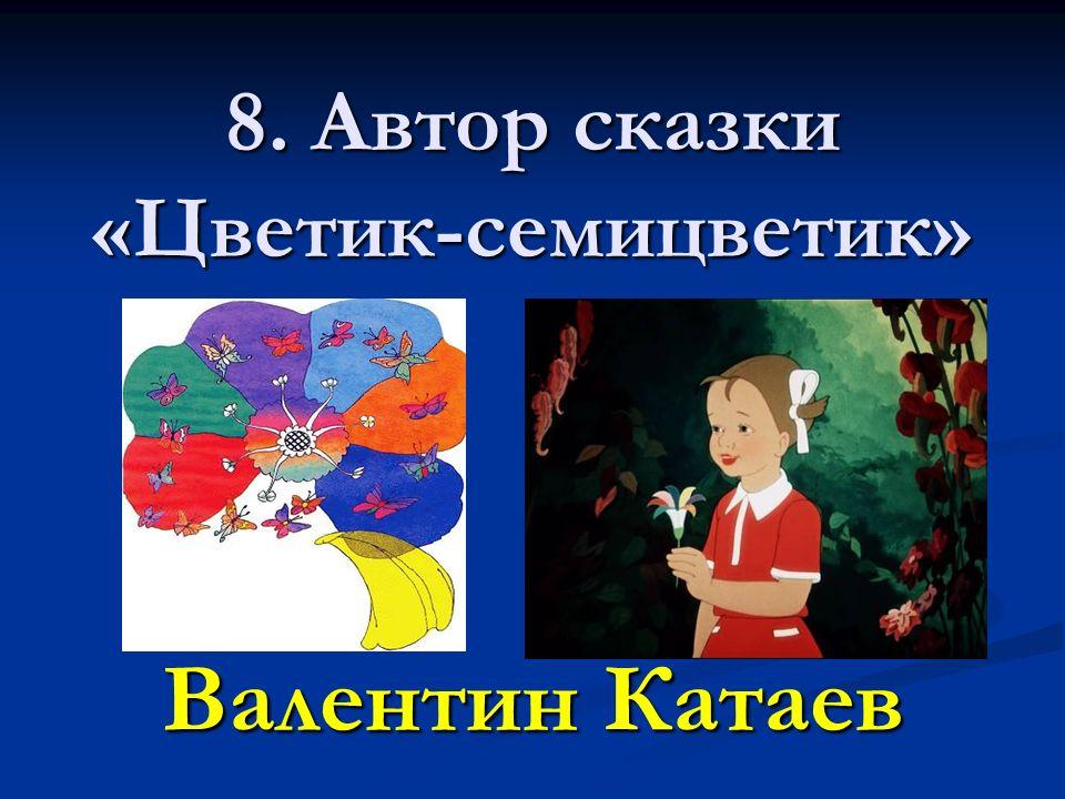 8. Автор сказки «Цветик-семицветик» Валентин Катаев