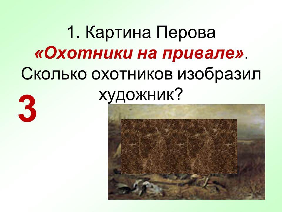 1. Картина Перова «Охотники на привале». Сколько охотников изобразил художник? 3